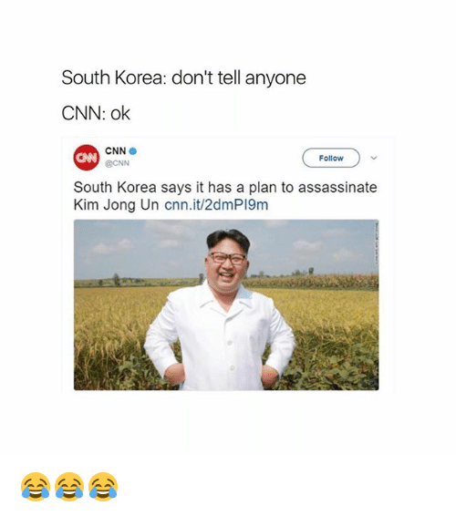 cnn.com, Kim Jong-Un, and Memes: South Korea: don't tell anyone  CNN: ok  CNN  @CNN  CAN  Follow  South Korea says it has a plan to assassinate  Kim Jong Un cnn.it/2dmP19m 😂😂😂