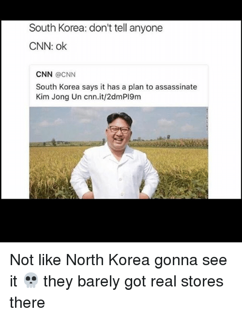 cnn.com, Kim Jong-Un, and Memes: South Korea: don't tell anyone  CNN: ok  CNN @CNN  South Korea says it has a plan to assassinate  Kim Jong Un cnn.it/2dmPI9m Not like North Korea gonna see it 💀 they barely got real stores there