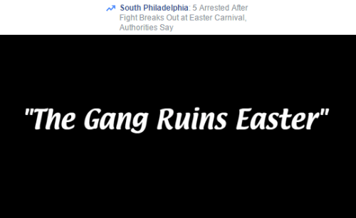 """Easter, Gang, and Philadelphia: South Philadelphia: 5 Arrested After  Fight Breaks Out at Easter Carnival  Authorities Say   """"The Gang Ruins Easter"""""""