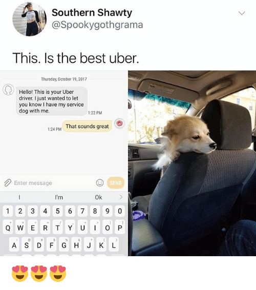 Funny, Hello, and Uber: Southern Shawty  @Spookygothgramaa  This. Is the best uber.  Thursday, October 19,2017  Hello! This is your Uber  driver. I just wanted to let  you know I have my service  dog with me.  122 PM  1:24 PM That sounds great  Enter message  SEND  Ok  1 2 3 4 5 6 7 8 9 0  Q W E R T Y U O P  A S D F GH J K L 😍😍😍