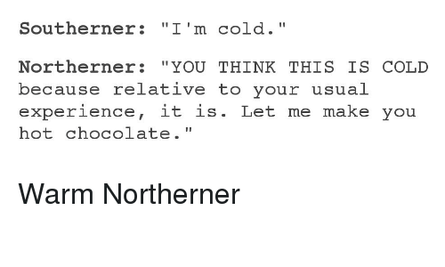 "Chocolate, Cold, and Experience: Southerner: ""I'm cold.""  Northerner: ""YOU THINK THIS IS COLD  because relative to your usual  experience, it is. Let me make you  hot chocolate."" Warm Northerner"