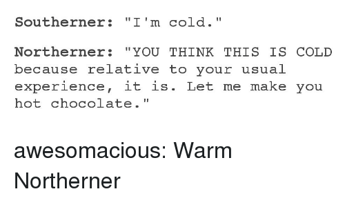 "Tumblr, Blog, and Chocolate: Southerner: ""I'm cold.""  Northerner: ""YOU THINK THIS IS COLD  because relative to your usual  experience, it is. Let me make you  hot chocolate."" awesomacious:  Warm Northerner"