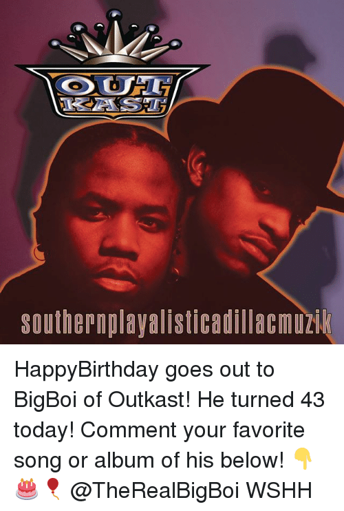 OutKast: southernplayalisticadillacmuz HappyBirthday goes out to BigBoi of Outkast! He turned 43 today! Comment your favorite song or album of his below! 👇🎂🎈 @TheRealBigBoi WSHH
