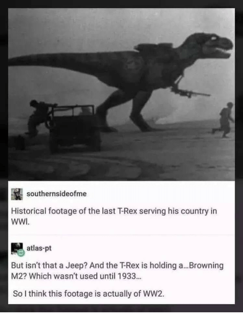 browning: southernsideofme  Historical footage of the last T-Rex serving his country in  WWI  atlas-pt  But isn't that a Jeep? And the T-Rex is holding a...Browning  M2? Which wasn't used until 1933...  So I think this footage is actually of WW2.