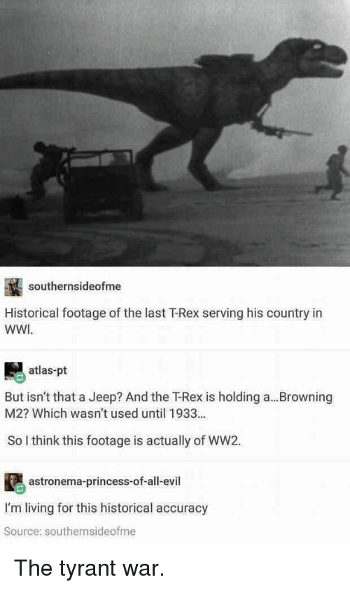 browning: southernsideofme  Historical footage of the last T-Rex serving his country in  WWI  atlas-pt  But isn't that a Jeep? And the T-Rex is holding a... Browning  M2? Which wasn't used until 1933..  So l think this footage is actually of WW2.  astronema-princess-of-all-evil  I'm living for this historical accuracy  Source: southernsideofme The tyrant war.