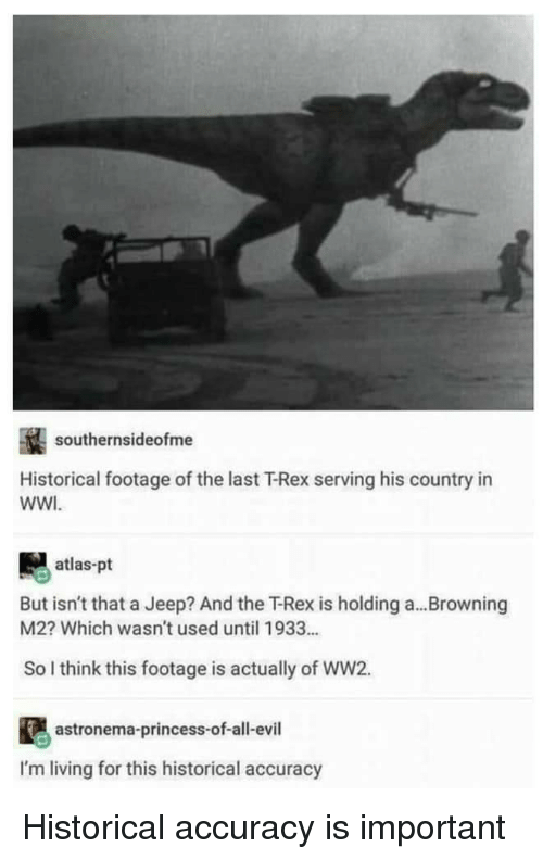 browning: southernsideofme  Historical footage of the last T-Rex serving his country in  WWI  atlas-pt  But isn't that a Jeep? And the下Rex is holding a  M2? Which wasn't used until 1933...  Browning  So I think this footage is actually of WW2.  astronema-princess-of-all-evil  I'm living for this historical accuracy Historical accuracy is important