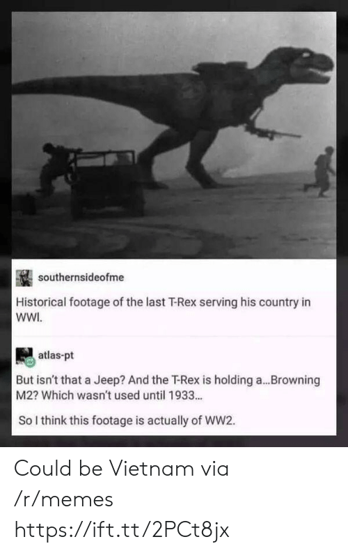 browning: southernsideofme  Historical footage of the last T-Rex serving his country in  WWI  atlas-pt  But isn't that a Jeep? And the Rex is holding a  M2? Which wasn't used until 1933..  Browning  So I think this footage is actually of WW2. Could be Vietnam via /r/memes https://ift.tt/2PCt8jx