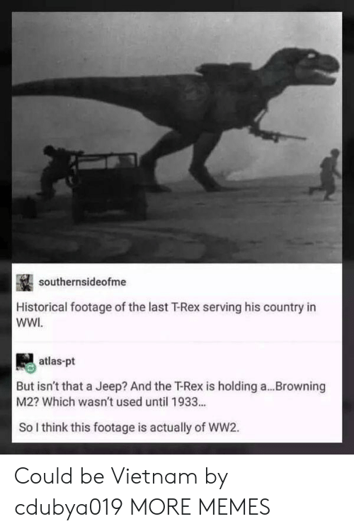 browning: southernsideofme  Historical footage of the last T-Rex serving his country in  WWI  atlas-pt  But isn't that a Jeep? And the Rex is holding a  M2? Which wasn't used until 1933..  Browning  So I think this footage is actually of WW2. Could be Vietnam by cdubya019 MORE MEMES