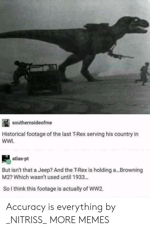 browning: southernsideofme  Historical footage of the last T-Rex serving his country in  wWI.  atlas-pt  But isn't that a Jeep? And the T-Rex is holding a...Browning  M2? Which wasn't used until 1933...  So l think this footage is actually of WW2. Accuracy is everything by _NITRISS_ MORE MEMES