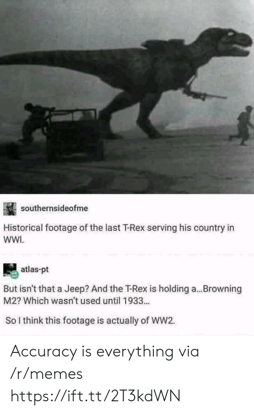 browning: southernsideofme  Historical footage of the last T-Rex serving his country in  wWI.  atlas-pt  But isn't that a Jeep? And the T-Rex is holding a...Browning  M2? Which wasn't used until 1933...  So l think this footage is actually of WW2. Accuracy is everything via /r/memes https://ift.tt/2T3kdWN