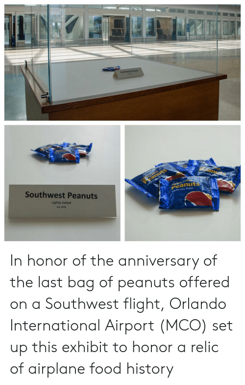 Orlando: Southwest Peanuts  Light ed  eanuts  tec  anuts  J for you ey  Southwest Peanuts  Just forysu, Enjoy  tyalte  Peanuts  Lightly Salted  ust for you. Enjoy.  July 2018 In honor of the anniversary of the last bag of peanuts offered on a Southwest flight, Orlando International Airport (MCO) set up this exhibit to honor a relic of airplane food history