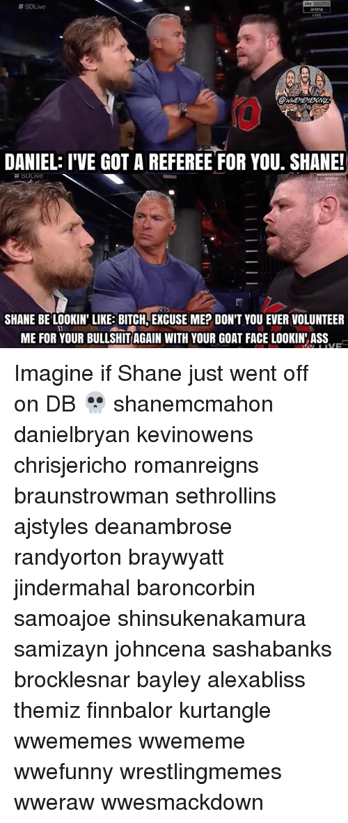 Lookin Ass:  #souve  @WNEMEMESONI  DANIEL: I'VE GOT A REFEREE FOR YOU. SHANE!  arena  SHANE BE LOOKIN' LIKE BITCH, EXCUSE ME? DON'T YOU EVER VOLUNTEER  ME FOR YOUR BULLSHIT AGAIN WITH YOUR GOAT FACE LOOKIN ASS Imagine if Shane just went off on DB 💀 shanemcmahon danielbryan kevinowens chrisjericho romanreigns braunstrowman sethrollins ajstyles deanambrose randyorton braywyatt jindermahal baroncorbin samoajoe shinsukenakamura samizayn johncena sashabanks brocklesnar bayley alexabliss themiz finnbalor kurtangle wwememes wwememe wwefunny wrestlingmemes wweraw wwesmackdown