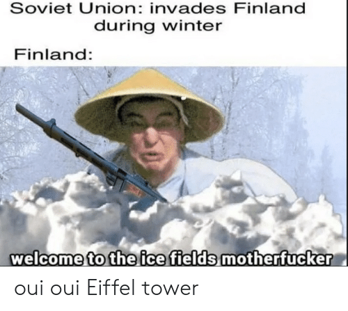 Fields: Soviet Union: invades Finland  during winter  Finland:  welcome to the ice fields motherfucker oui oui Eiffel tower