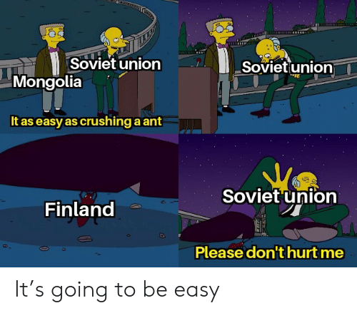 dont-hurt-me: Soviet union  Sovietunion  Mongolia  It as easy as crushing a ant  Soviet union  Finland  Please don't hurt me It's going to be easy