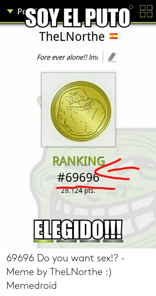 I Want Sex Meme: SOY ELPUTO  PE  TheLNorthe  Fore ever alone!! Imi  RANKING  #69696  28.124 pts.  ELEGIDO!! 69696 Do you want sex!? - Meme by TheLNorthe :) Memedroid