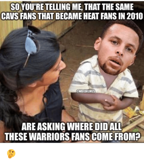 cavs fan: SOYOUTRE TELLING METHAT THE SAME  CAVS FANS THAT BECAME HEAT FANS IN 2010  ONBAMEMES  ARE ASKING WHERE DIDALL  THESE WARRIORS FANS COME FROM? 🤔