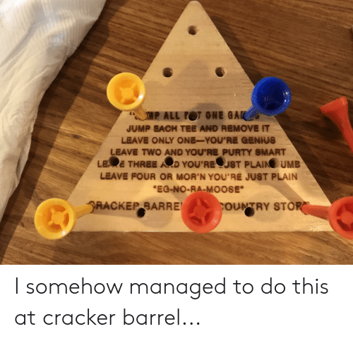 """gak: SP ALL OT ONE GAK  JUMP SACH TEE AND REMOVE IT  LEAVE ONLY ONE-YOU'RE GENIUS  LEAVE TWO AND YOU'RE PURTY SMART  LE E THREE AD YOU'REUST PLAIN UMB  LEAVE FOUR OR MOR'N YOU'RE JUST PLAIN  """"EG-NO-RA-MOOSE  RACKEP BARRE  COUNTRY STOR I somehow managed to do this at cracker barrel..."""