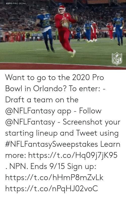 Lineup: SP PRO BOWL  HO  NFL Want to go to the 2020 Pro Bowl in Orlando?  To enter: - Draft a team on the @NFLFantasy app -  Follow @NFLFantasy  - Screenshot your starting lineup and Tweet using #NFLFantasySweepstakes  Learn more: https://t.co/Hq09j7jK95 . NPN. Ends 9/15 Sign up: https://t.co/hHmP8mZvLk https://t.co/nPqHJ02voC