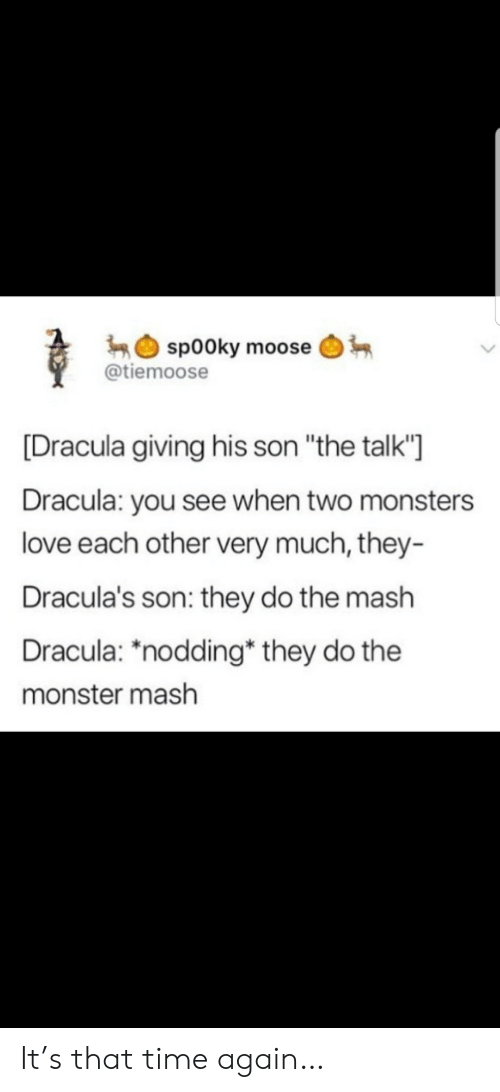 "love each other: sp00ky moose  @tiemoose  [Dracula giving his son ""the talk'""  Dracula: you see when two monsters  love each other very much, they-  Dracula's son: they do the mash  Dracula: ""nodding* they do the  monster mash It's that time again…"