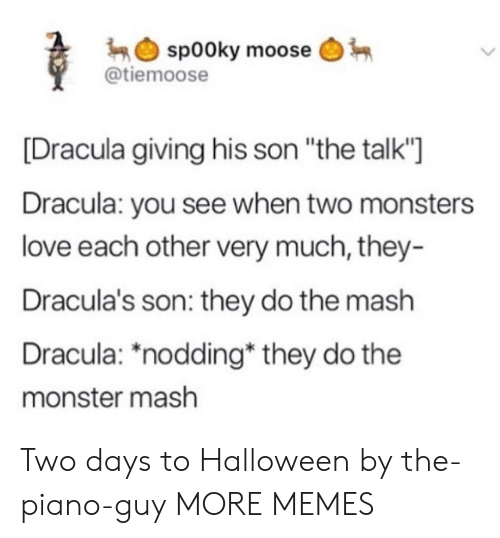 "Piano: sp00ky moose  @tiemoose  Dracula giving his son ""the talk'""]  Dracula: you see when two monsters  love each other very much, they-  Dracula's son: they do the mash  Dracula: *nodding* they do the  monster mash Two days to Halloween by the-piano-guy MORE MEMES"