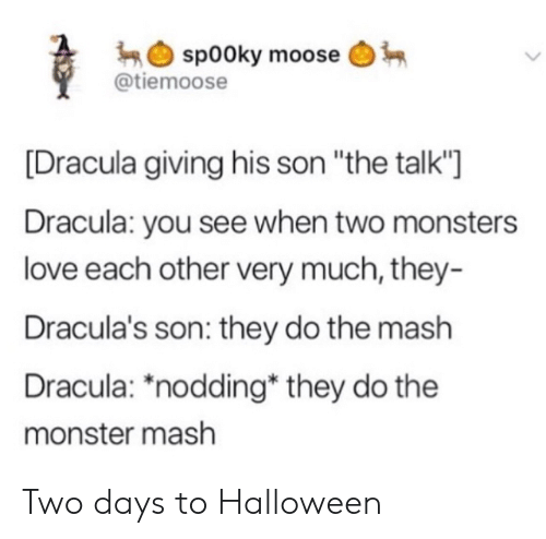 "Days To: sp00ky moose  @tiemoose  Dracula giving his son ""the talk'""]  Dracula: you see when two monsters  love each other very much, they-  Dracula's son: they do the mash  Dracula: *nodding* they do the  monster mash Two days to Halloween"