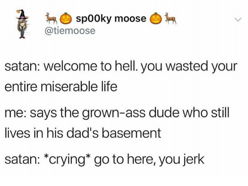 """Ass, Crying, and Dank: sp00ky moose  @tiemoose  satan: welcome to hell. you wasted your  entire miserable life  me: says the grown-ass dude who still  lives in his dad's basement  satan: """"crying* go to here, you jerk"""