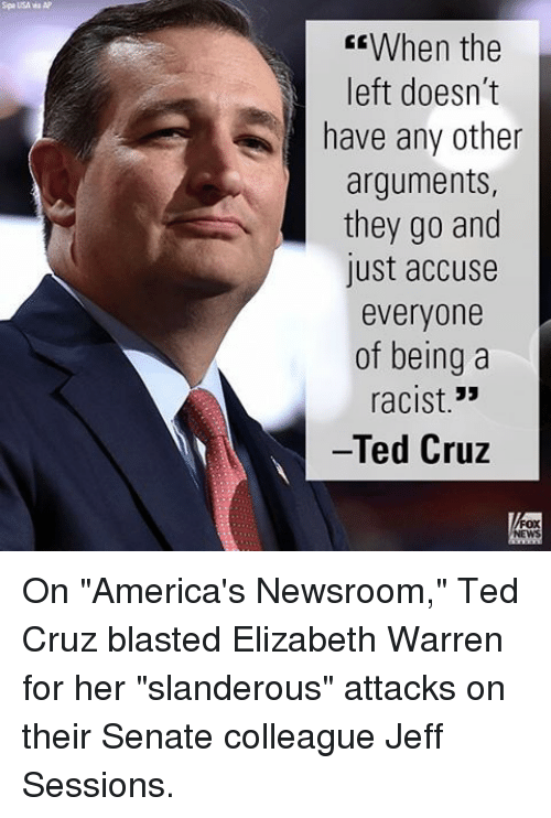 """Elizabeth Warren, Memes, and Ted Cruz: Spa USA wa AP  CEWhen the  left doesn't  have any other  arguments,  they go and  lust accuse  everyone  of being a  33  racist  Ted Cruz On """"America's Newsroom,"""" Ted Cruz blasted Elizabeth Warren for her """"slanderous"""" attacks on their Senate colleague Jeff Sessions."""