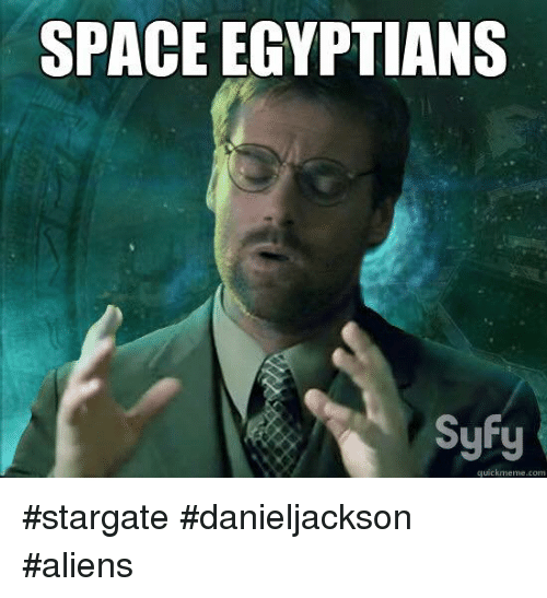 Memes, Aliens, and Space: SPACE EGYPTIANS  Syty  quickmeme.com #stargate #danieljackson #aliens