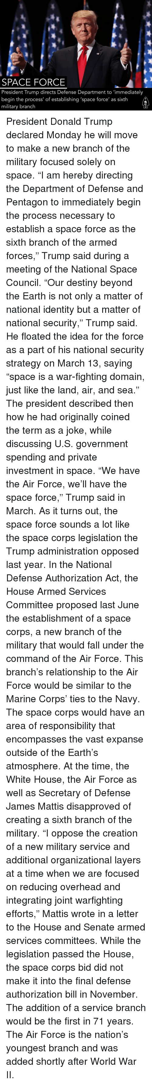 "marine corps: SPACE FORCE  President Trump directs Defense Department to 'immediately  begin the process' of establishing 'space force' as sixth  military branch President Donald Trump declared Monday he will move to make a new branch of the military focused solely on space. ""I am hereby directing the Department of Defense and Pentagon to immediately begin the process necessary to establish a space force as the sixth branch of the armed forces,"" Trump said during a meeting of the National Space Council. ""Our destiny beyond the Earth is not only a matter of national identity but a matter of national security,"" Trump said. He floated the idea for the force as a part of his national security strategy on March 13, saying ""space is a war-fighting domain, just like the land, air, and sea."" The president described then how he had originally coined the term as a joke, while discussing U.S. government spending and private investment in space. ""We have the Air Force, we'll have the space force,"" Trump said in March. As it turns out, the space force sounds a lot like the space corps legislation the Trump administration opposed last year. In the National Defense Authorization Act, the House Armed Services Committee proposed last June the establishment of a space corps, a new branch of the military that would fall under the command of the Air Force. This branch's relationship to the Air Force would be similar to the Marine Corps' ties to the Navy. The space corps would have an area of responsibility that encompasses the vast expanse outside of the Earth's atmosphere. At the time, the White House, the Air Force as well as Secretary of Defense James Mattis disapproved of creating a sixth branch of the military. ""I oppose the creation of a new military service and additional organizational layers at a time when we are focused on reducing overhead and integrating joint warfighting efforts,"" Mattis wrote in a letter to the House and Senate armed services committees. While the legislation passed the House, the space corps bid did not make it into the final defense authorization bill in November. The addition of a service branch would be the first in 71 years. The Air Force is the nation's youngest branch and was added shortly after World War II."