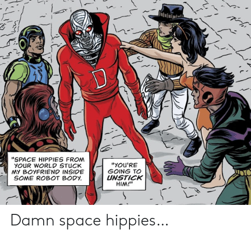 """hippies: """"SPACE HIPPIES FROM  YOUR WORLD STUCK  MY BOYFRIEND INSIDE  SOME ROBOT BODY  """"YOU'RE  GOING TO  UNSTICK  HIM!"""" Damn space hippies…"""