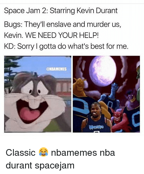 Basketball, Kevin Durant, and Nba: Space Jam 2: Starring Kevin Durant  Bugs: They'll enslave and murder us,  Kevin. WE NEED YOUR HELP!  KD: Sorry I gotta do what's best for me.  @NBAMEMES Classic 😂 nbamemes nba durant spacejam
