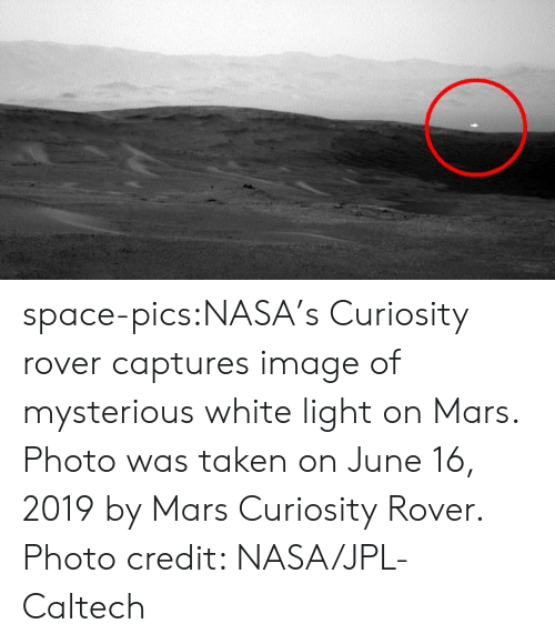 Nasa, Taken, and Tumblr: space-pics:NASA's Curiosity rover captures image of mysterious white light on Mars. Photo was taken on June 16, 2019 by Mars Curiosity Rover. Photo credit: NASA/JPL-Caltech