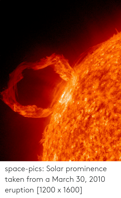 march: space-pics:  Solar prominence taken from a March 30, 2010 eruption [1200 x 1600]