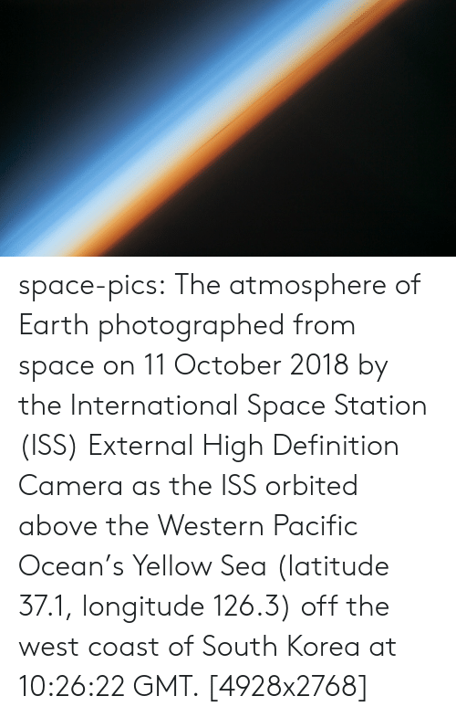 Tumblr, West Coast, and Blog: space-pics:  The atmosphere of Earth photographed from space on 11 October 2018 by the International Space Station (ISS) External High Definition Camera as the ISS orbited above the Western Pacific Ocean's Yellow Sea (latitude 37.1, longitude 126.3) off the west coast of South Korea at 10:26:22 GMT. [4928x2768]