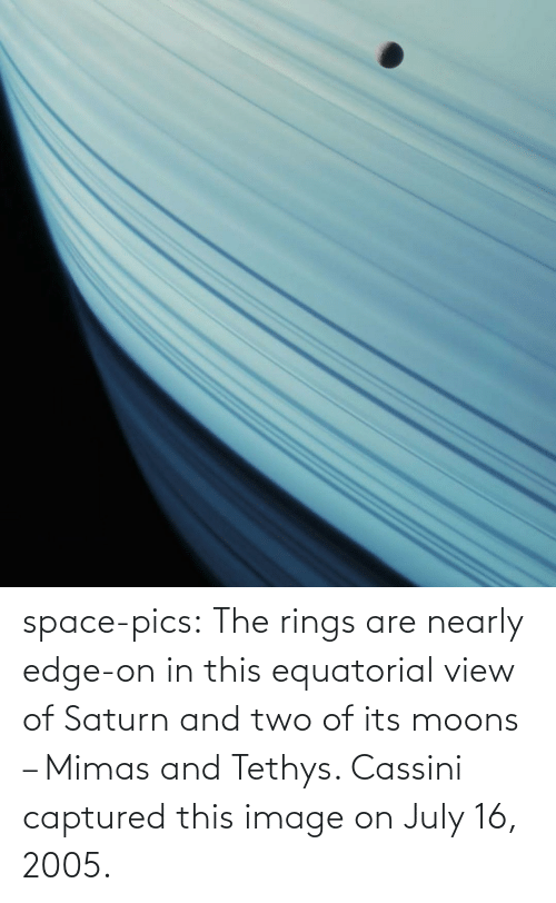 two: space-pics:  The rings are nearly edge-on in this equatorial view of Saturn and two of its moons – Mimas and Tethys. Cassini captured this image on July 16, 2005.