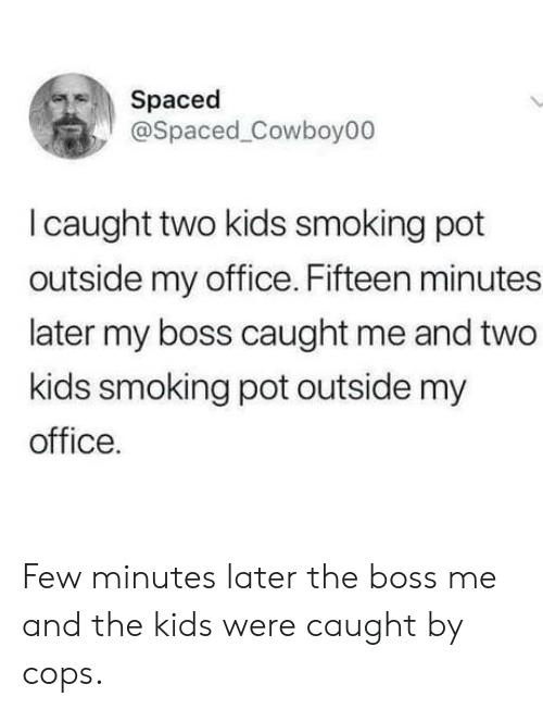 spaced: Spaced  @Spaced Cowboy00  I caught two kids smoking pot  outside my office. Fifteen minutes  later my boss caught me and two  kids smoking pot outside my  office. Few minutes later the boss me and the kids were caught by cops.