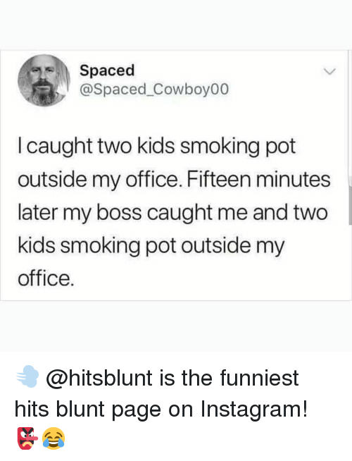 spaced: Spaced  @Spaced_Cowboy00  I caught two kids smoking pot  outside my office. Fifteen minutes  later my boss caught me and two  kids smoking pot outside my  office. 💨 @hitsblunt is the funniest hits blunt page on Instagram! 👺😂