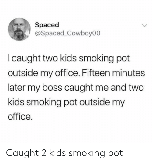 my boss: Spaced  @Spaced_Cowboy00  I caught two kids smoking pot  outside my office. Fifteen minutes  later my boss caught me and two  kids smoking pot outside my  office. Caught 2 kids smoking pot