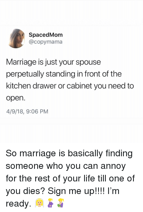 Sign Me Up: SpacedMom  @copymama  Marriage is just your spouse  perpetually standing in front of the  kitchen drawer or cabinet you need to  open  4/9/18, 9:06 PM So marriage is basically finding someone who you can annoy for the rest of your life till one of you dies? Sign me up!!!! I'm ready. 👰🏼🤰🏼🤱🏼