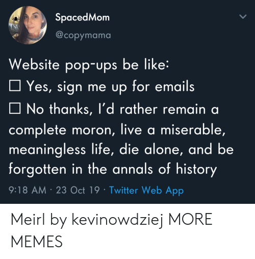 Being Alone, Be Like, and Dank: SpacedMom  @copymama  Website pop-ups be like:  Yes, sign me up for emails  No thanks, l'd rather remain a  complete moron, live a miserable,  meaningless life, die alone, and be  forgotten in the annals of history  9:18 AM 23 Oct 19 Twitter Web App Meirl by kevinowdziej MORE MEMES
