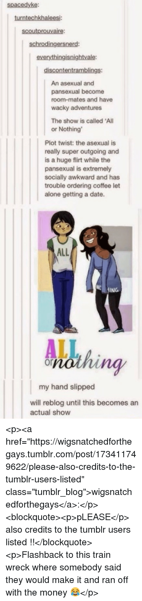"Being Alone, Money, and Tumblr: spacedyke:  turntechkhalees  scoutprouvaire:  schrodingersnerd  everythingisnightvale  An asexual and  pansexual become  room-mates and have  wacky adventures  The show is called All  or Nothing  Plot twist: the asexual is  really super outgoing and  is a huge flirt while the  pansexual is extremely  socially awkward and has  trouble ordering coffee let  alone getting a date.  ALL  ING  ng  my hand slipped  will reblog until this becomes an  actual show <p><a href=""https://wigsnatchedforthegays.tumblr.com/post/173411749622/please-also-credits-to-the-tumblr-users-listed"" class=""tumblr_blog"">wigsnatchedforthegays</a>:</p>  <blockquote><p>pLEASE</p>  also credits to the tumblr users listed !!</blockquote>  <p>Flashback to this train wreck where somebody said they would make it and ran off with the money 😂</p>"