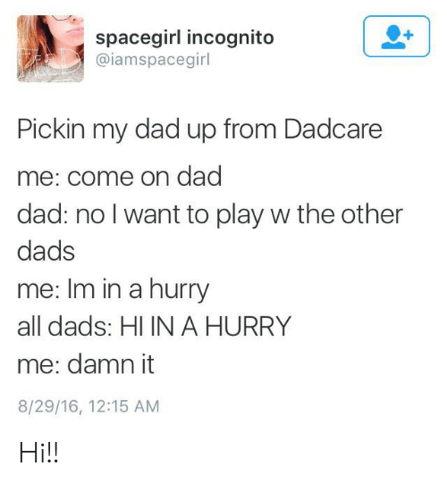 Me Come: spacegirl incognito  @iamspacegirl  Pickin my dad up from Dadcare  me: come on dad  dad: no I want to play w the other  dads  me: Im in a hurry  all dads: HI IN A HURRY  me: damn it  8/29/16, 12:15 AM Hi!!