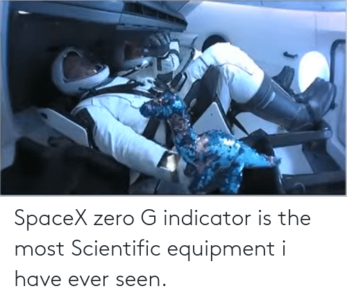 scientific: SpaceX zero G indicator is the most Scientific equipment i have ever seen.