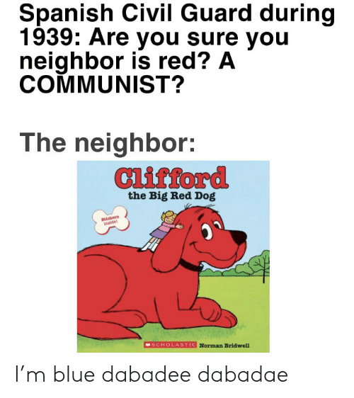 clifford the big red dog: Spanish Civil Guard during  1939: Are you sure you  neighbor is red? A  COMMUNIST?  The neighbor:  Clifford  the Big Red Dog  Stickers  Inaidel  SCHOLASTIC Norman Bridwell I'm blue dabadee dabadae
