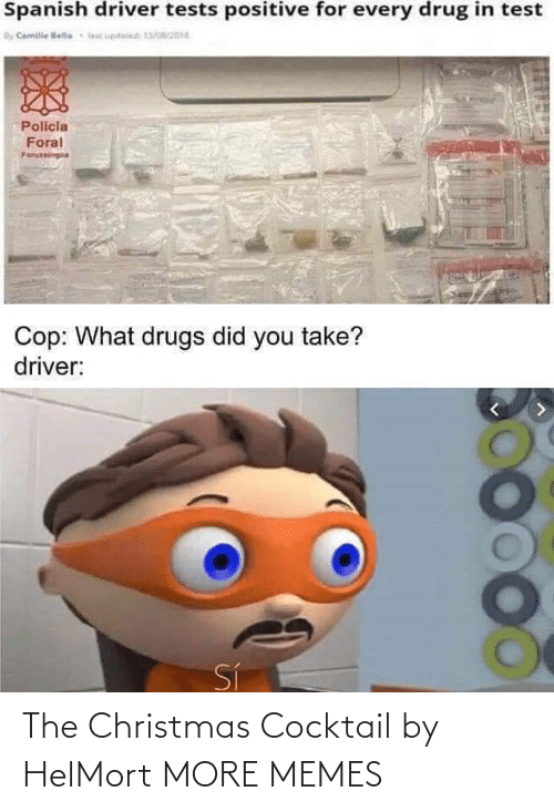 cop: Spanish driver tests positive for every drug in test  By Camile lelle  lic updesed 13/016  Policia  Foral  Foruzeingoa  Cop: What drugs did you take?  driver:  Sí The Christmas Cocktail by HelMort MORE MEMES
