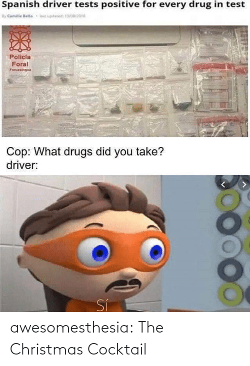 Spanish: Spanish driver tests positive for every drug in test  By Camile lelle  lic updesed 13/016  Policia  Foral  Foruzeingoa  Cop: What drugs did you take?  driver:  Sí awesomesthesia:  The Christmas Cocktail