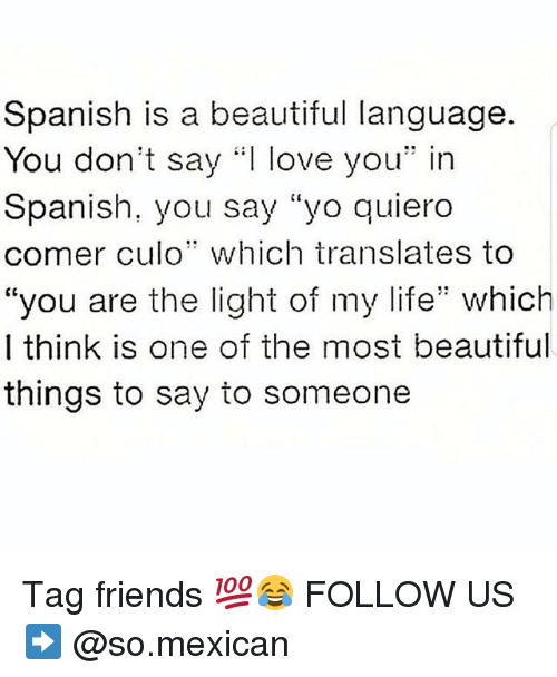 "Beautiful, Friends, and Life: Spanish is a beautiful language.  You don't say .:I love you"" in  Spanish, you say ""yo quiero  comer culo"" which translates to  ""you are the light of my life"" which  I think is one of the most beautiful  things to say to someone Tag friends 💯😂 FOLLOW US➡️ @so.mexican"