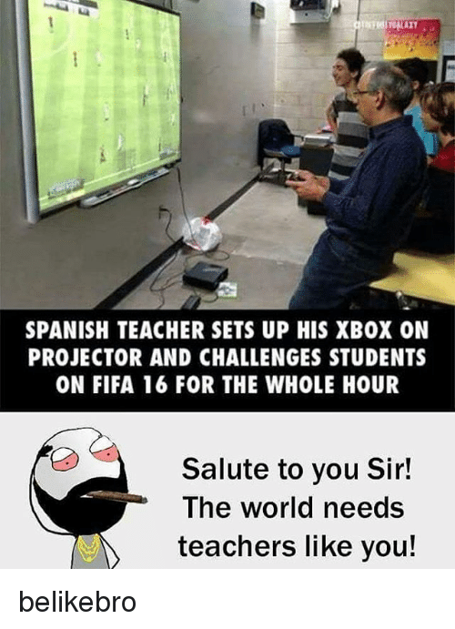 Salute To You: SPANISH TEACHER SETS UP HIS XBOX ON  PROJECTOR AND CHALLENGES STUDENTS  ON FIFA 16 FOR THE WHOLE HOUR  Salute to you Sir!  The world needs  teachers like you! belikebro