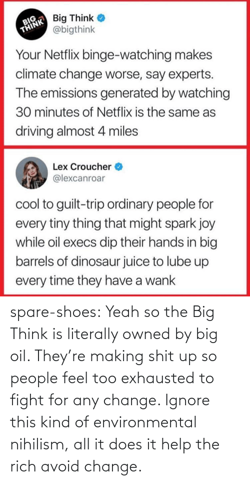 Help: spare-shoes:  Yeah so the Big Think is literally owned by big oil. They're making shit up so people feel too exhausted to fight for any change. Ignore this kind of environmental nihilism, all it does it help the rich avoid change.