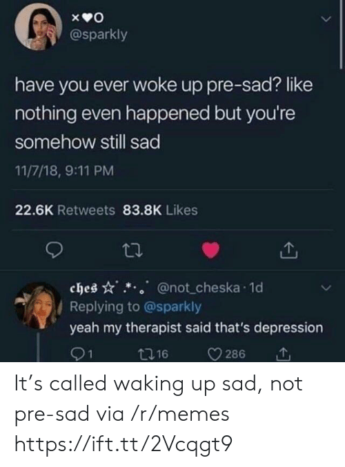 have you ever: @sparkly  have you ever woke up pre-sad? like  nothing even happened but you're  somehow still sad  11/7/18, 9:11 PM  22.6K Retweets 83.8K Likes  ches @not cheska 1o  Replying to @sparkly  yeah my therapist said that's depression  91  t16  286 It's called waking up sad, not pre-sad via /r/memes https://ift.tt/2Vcqgt9